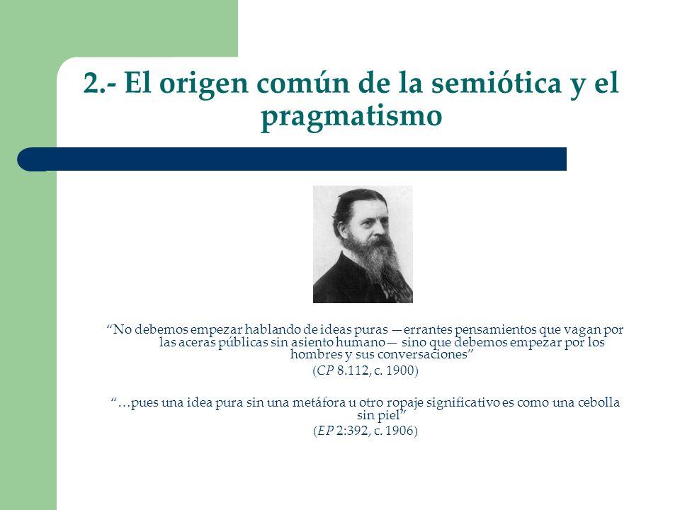 2.- El origen común de la semiótica y el pragmatismo No debemos empezar hablando de ideas puras errantes pensamientos que vagan por las aceras pública
