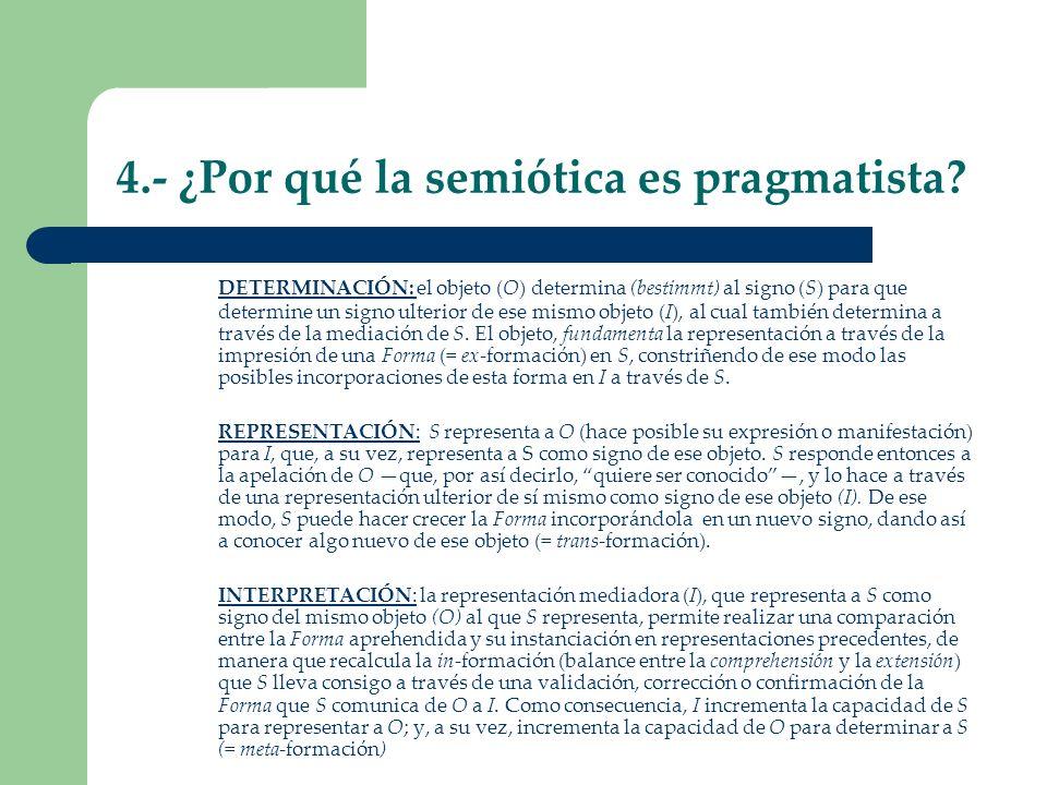4.- ¿Por qué la semiótica es pragmatista? DETERMINACIÓN: el objeto (O) determina (bestimmt) al signo (S) para que determine un signo ulterior de ese m