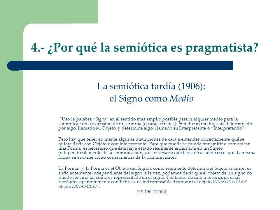 4.- ¿Por qué la semiótica es pragmatista? La semiótica tardía (1906): el Signo como Medio Uso la palabra Signo en el sentido más amplio posible para c