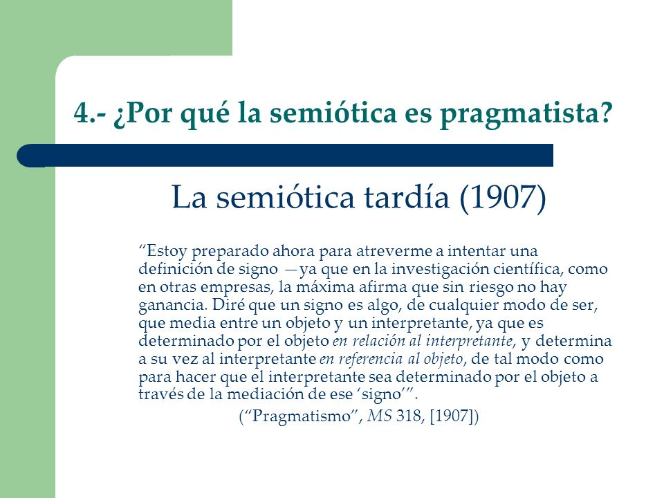 4.- ¿Por qué la semiótica es pragmatista? La semiótica tardía (1907) Estoy preparado ahora para atreverme a intentar una definición de signo ya que en