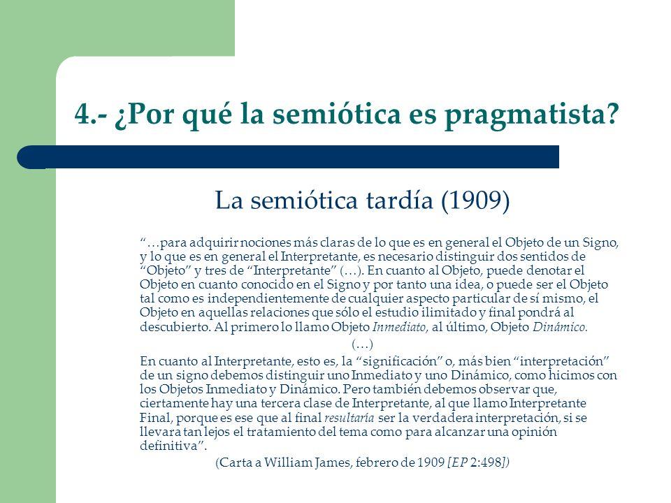 4.- ¿Por qué la semiótica es pragmatista? La semiótica tardía (1909) …para adquirir nociones más claras de lo que es en general el Objeto de un Signo,