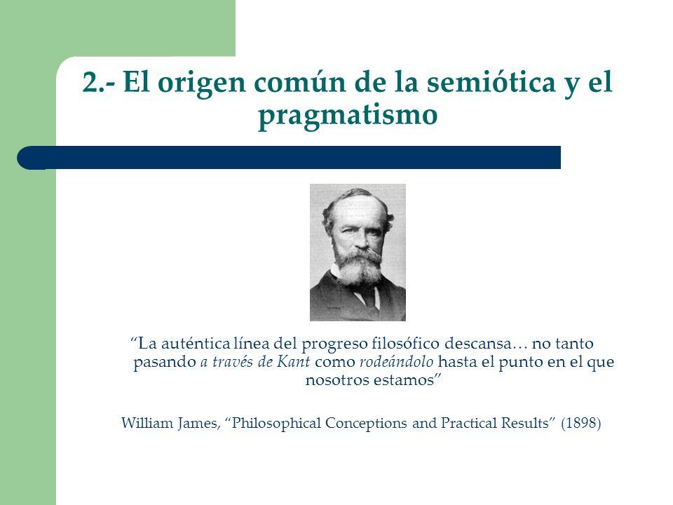 2.- El origen común de la semiótica y el pragmatismo La auténtica línea del progreso filosófico descansa… no tanto pasando a través de Kant como rodeá