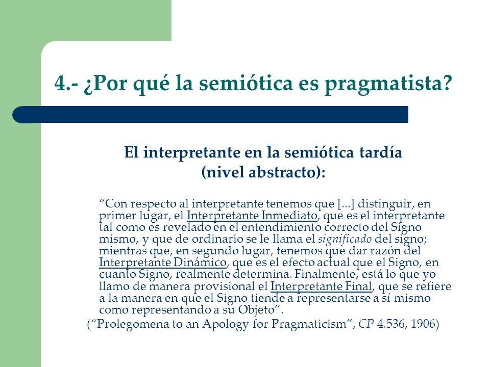 4.- ¿Por qué la semiótica es pragmatista? El interpretante en la semiótica tardía (nivel abstracto): Con respecto al interpretante tenemos que [...] d