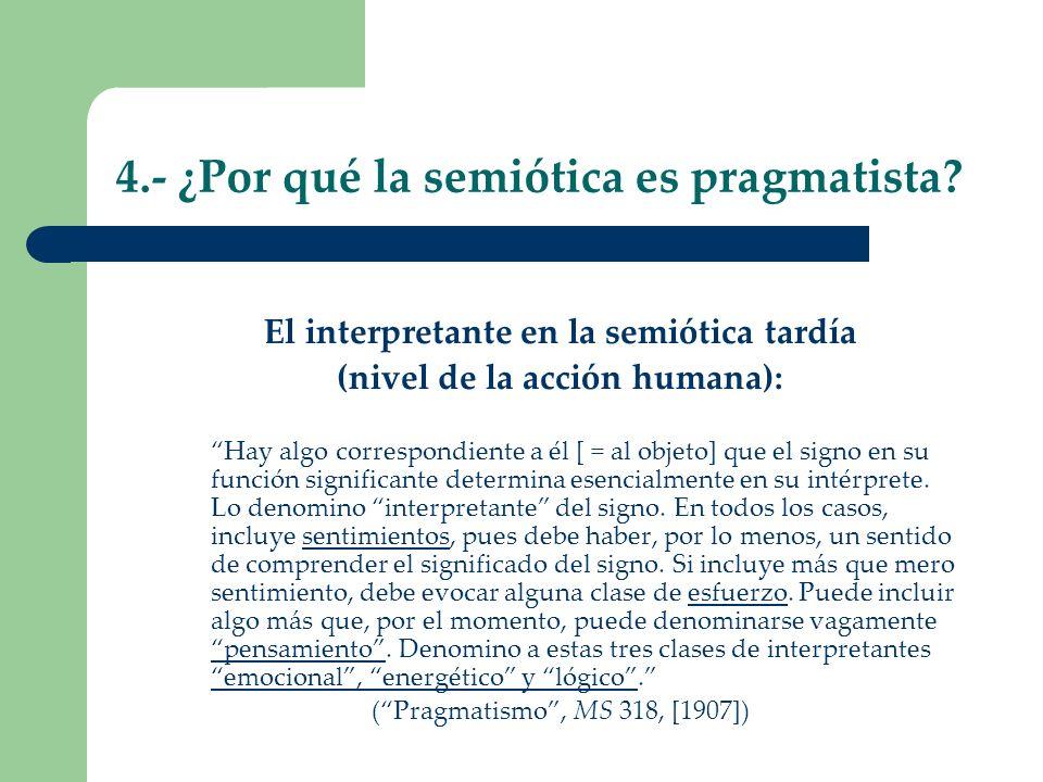 4.- ¿Por qué la semiótica es pragmatista? El interpretante en la semiótica tardía (nivel de la acción humana): Hay algo correspondiente a él [ = al ob