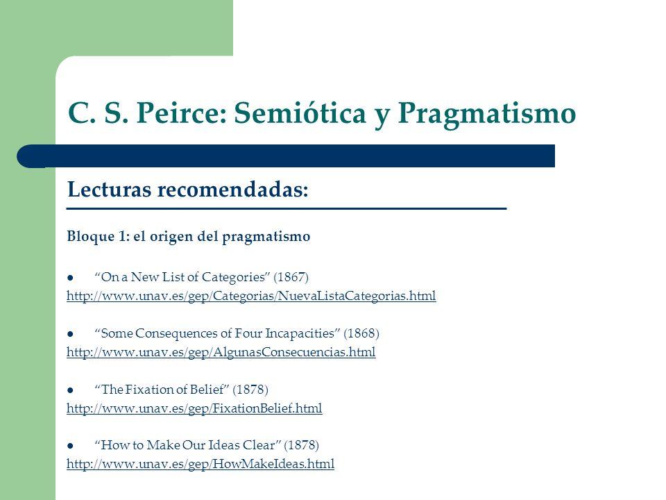 C. S. Peirce: Semiótica y Pragmatismo Lecturas recomendadas: Bloque 1: el origen del pragmatismo On a New List of Categories (1867) http://www.unav.es