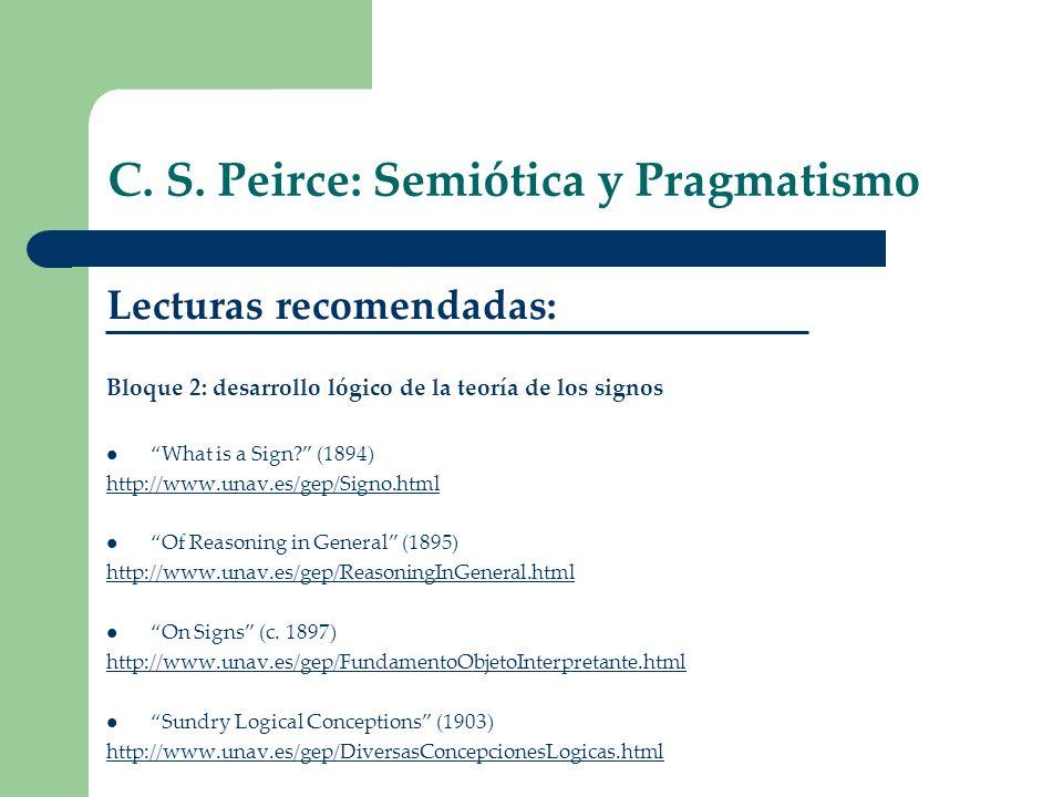 C. S. Peirce: Semiótica y Pragmatismo Lecturas recomendadas: Bloque 2: desarrollo lógico de la teoría de los signos What is a Sign? (1894) http://www.
