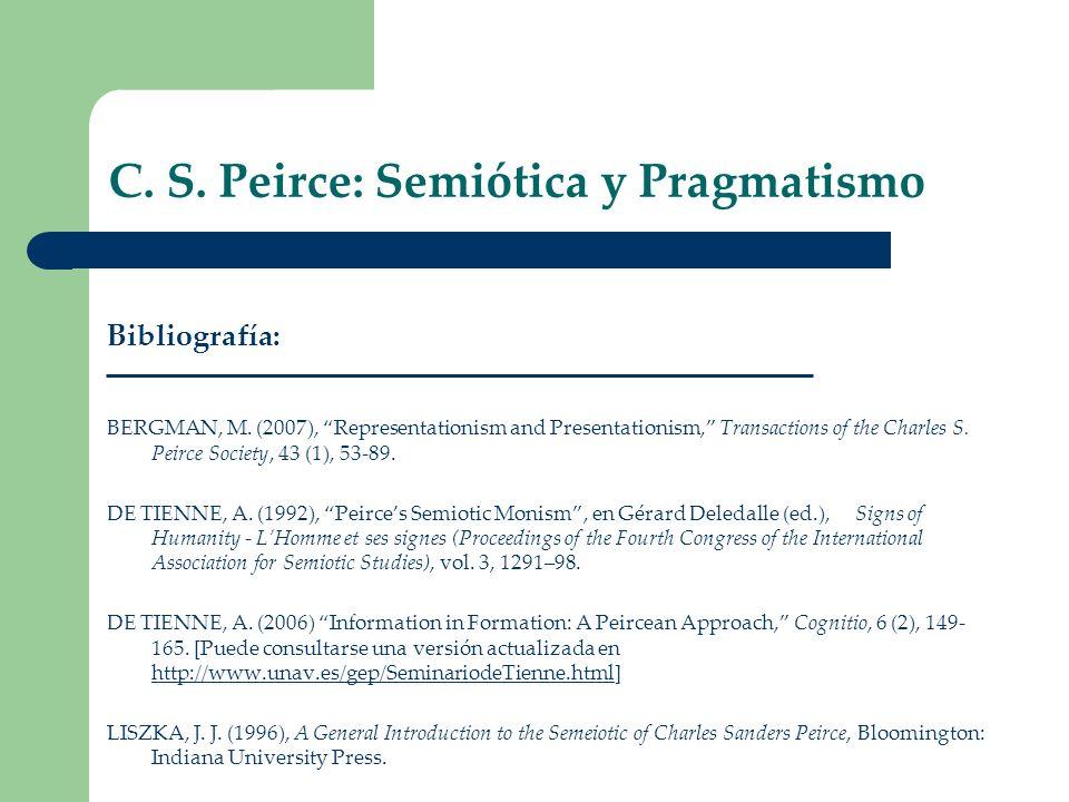C. S. Peirce: Semiótica y Pragmatismo Bibliografía: BERGMAN, M. (2007), Representationism and Presentationism, Transactions of the Charles S. Peirce S