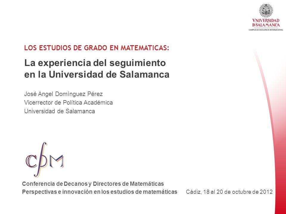 LOS ESTUDIOS DE GRADO EN MATEMATICAS: La experiencia del seguimiento en la Universidad de Salamanca José Angel Domínguez Pérez Vicerrector de Política
