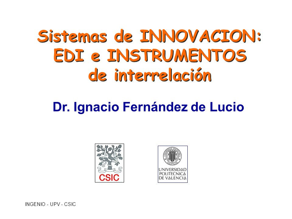 INGENIO - UPV - CSIC Instrumentos de interacción utilizados por las EDI del entorno científico Asesoramiento y apoyo tecnológico Creación de Empresas Cursos a Empresas Foros, encuentros I+D Contratada Licencia de Patentes Movilidad Practica en empresas Proyectos europeos Servicios técnicos y ensayos FUE OTRI UNIV OTRI OPI IESEC 1.7 0.7 1.7 1.1 2.6 1.9 2.3 0.4 1.1 3.0 2.1 0.4 1.3 1.3 2.5 1.2 1.4 1.1 2.2 1.8 1.6 0.4 0.8 1.3 2.2 1.2 1.4 0.3 2.0 1.7 1.6 0.3 1.7 1.6 2.1 0.3 1.1 0.7 1.4 1.0 Fuente: Encuesta, pregunta 25 (Valores medios por grupo en un rango de 0= nada a 3 = continuamente) Instrumentos