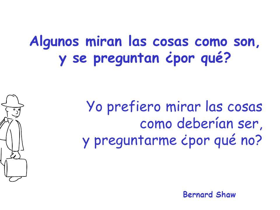 Yo prefiero mirar las cosas como deberían ser, y preguntarme ¿por qué no? Bernard Shaw Algunos miran las cosas como son, y se preguntan ¿por qué?