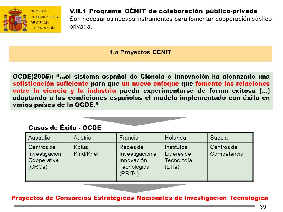 COMISIÓN INTERMINISTERIAL DE CIENCIA Y TECNOLOGÍA 39 V.II.1 Programa CÉNIT de colaboración público-privada Son necesarios nuevos instrumentos para fom
