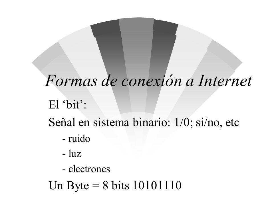 Formas de conexión a Internet El bit: Señal en sistema binario: 1/0; si/no, etc - ruido - luz - electrones Un Byte = 8 bits 10101110