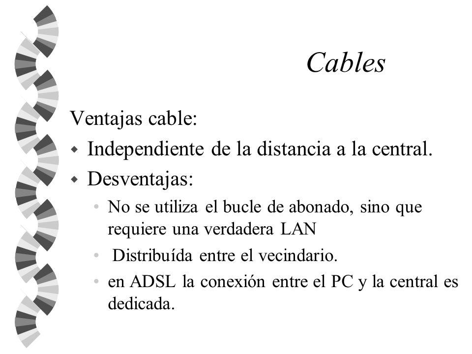 Cables Ventajas cable: w Independiente de la distancia a la central. w Desventajas: No se utiliza el bucle de abonado, sino que requiere una verdadera
