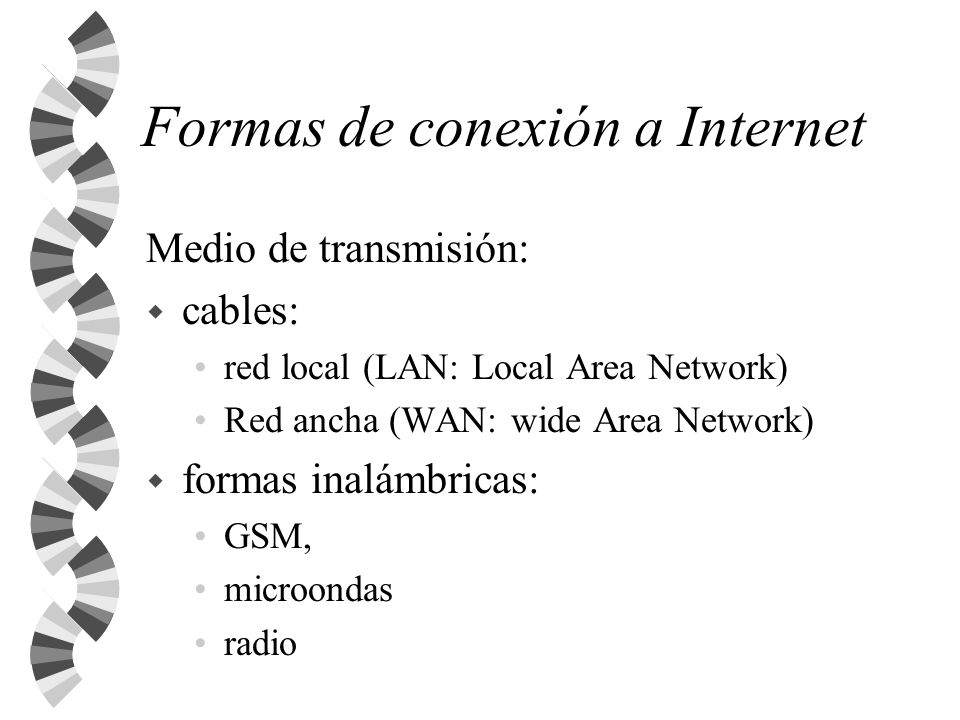 Formas de conexión a Internet Medio de transmisión: w cables: red local (LAN: Local Area Network) Red ancha (WAN: wide Area Network) w formas inalámbr