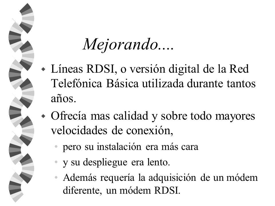 Mejorando.... w Líneas RDSI, o versión digital de la Red Telefónica Básica utilizada durante tantos años. w Ofrecía mas calidad y sobre todo mayores v