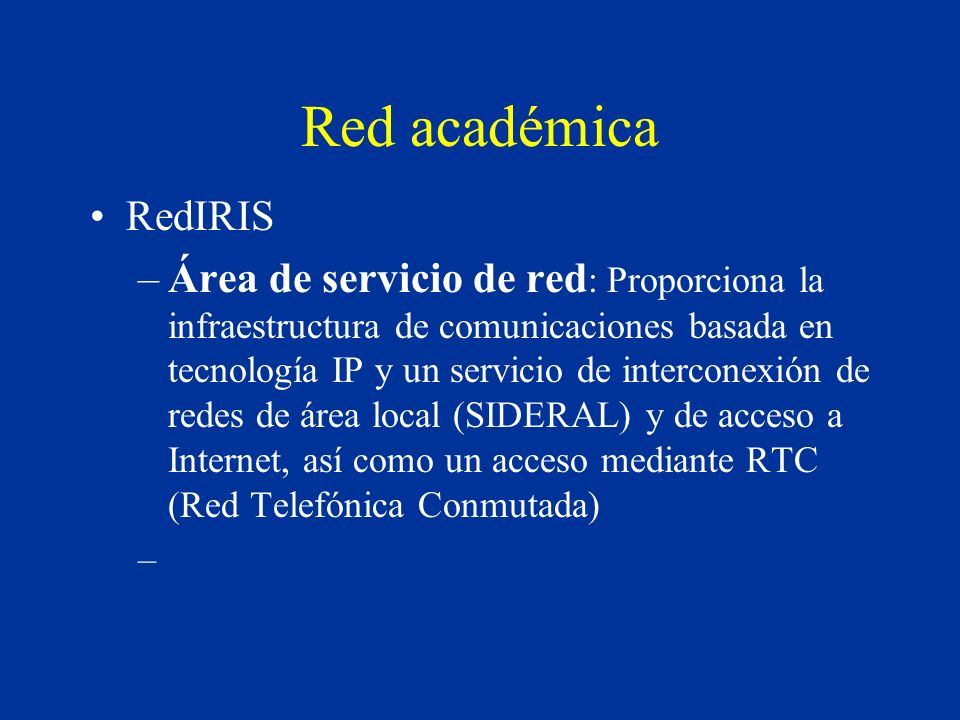 Red académica RedIRIS –Área de servicio de red : Proporciona la infraestructura de comunicaciones basada en tecnología IP y un servicio de interconexión de redes de área local (SIDERAL) y de acceso a Internet, así como un acceso mediante RTC (Red Telefónica Conmutada) –