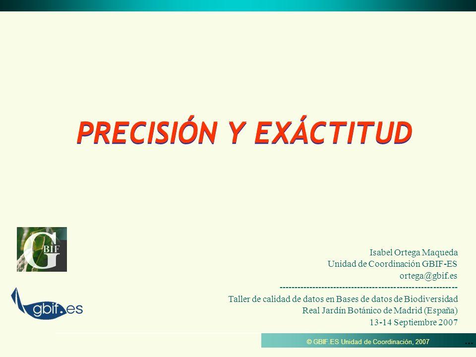 ... © GBIF.ES Unidad de Coordinación, 2007 PRECISIÓN Y EXÁCTITUD Isabel Ortega Maqueda Unidad de Coordinación GBIF-ES ortega@gbif.es -----------------