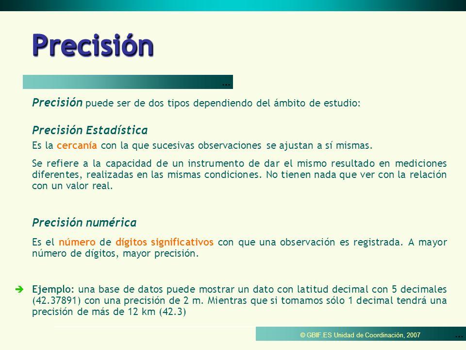 © GBIF.ES Unidad de Coordinación, 2007 Precisión numérica Estimaciones de incertidumbre basadas en precisión de coordenadas medidas en grados decimales, usando el datum WGS84 y redondeando hacia el valor próximo más alto.