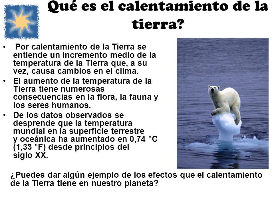 Qué es el calentamiento de la tierra? Por calentamiento de la Tierra se entiende un incremento medio de la temperatura de la Tierra que, a su vez, cau
