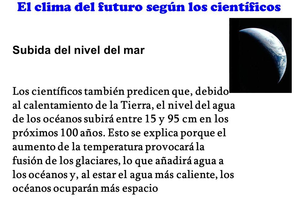 El clima del futuro según los científicos Subida del nivel del mar Los científicos también predicen que, debido al calentamiento de la Tierra, el nive