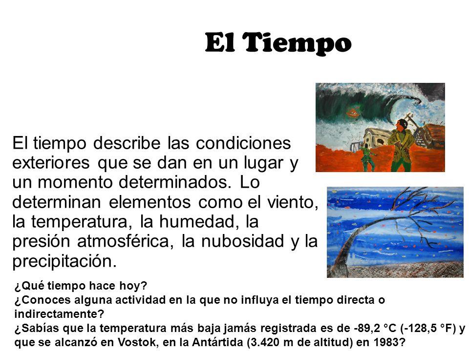 El Tiempo El tiempo describe las condiciones exteriores que se dan en un lugar y un momento determinados. Lo determinan elementos como el viento, la t