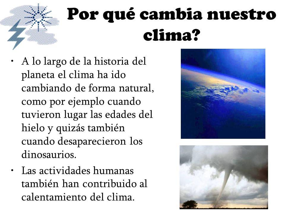 Por qué cambia nuestro clima? A lo largo de la historia del planeta el clima ha ido cambiando de forma natural, como por ejemplo cuando tuvieron lugar