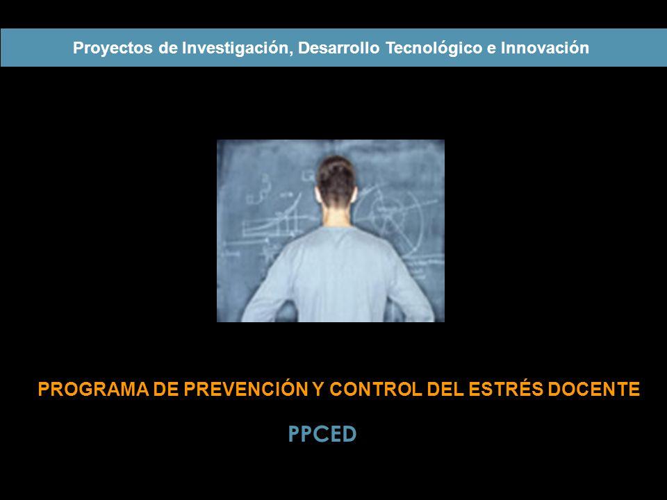PROGRAMA DE PREVENCIÓN Y CONTROL DEL ESTRÉS DOCENTE Proyectos de Investigación, Desarrollo Tecnológico e Innovación PPCED