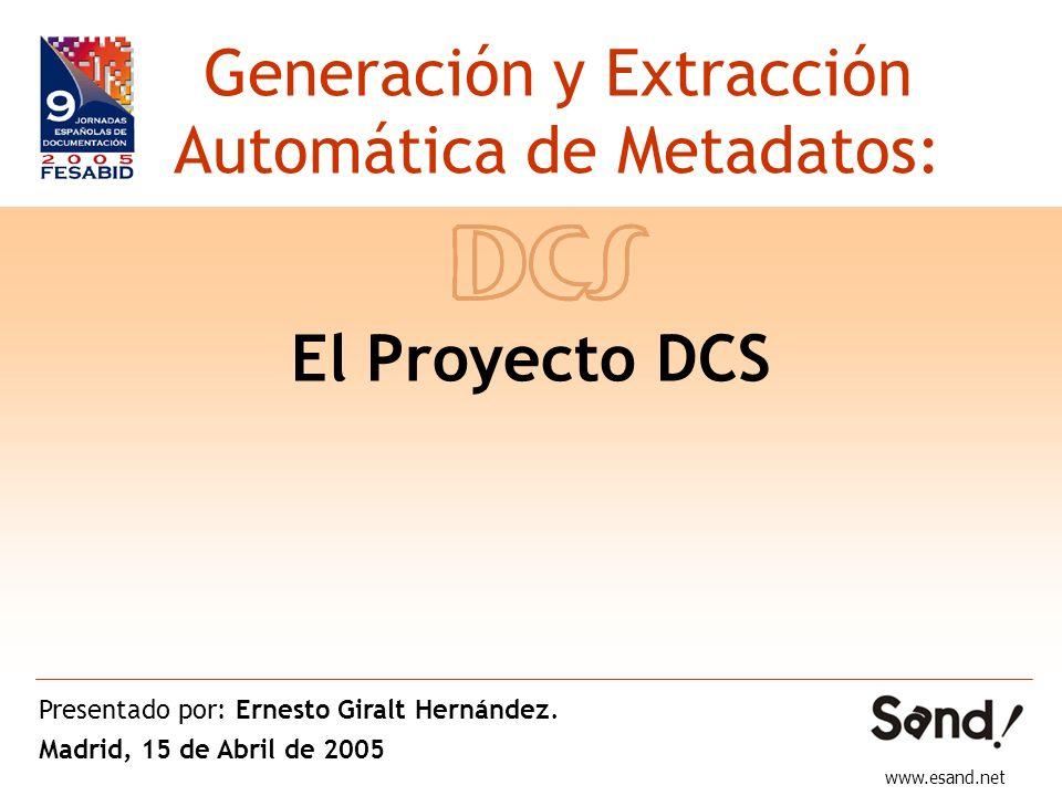 El Proyecto DCS Generación y Extracción Automática de Metadatos: www.esand.net Presentado por: Ernesto Giralt Hernández. Madrid, 15 de Abril de 2005