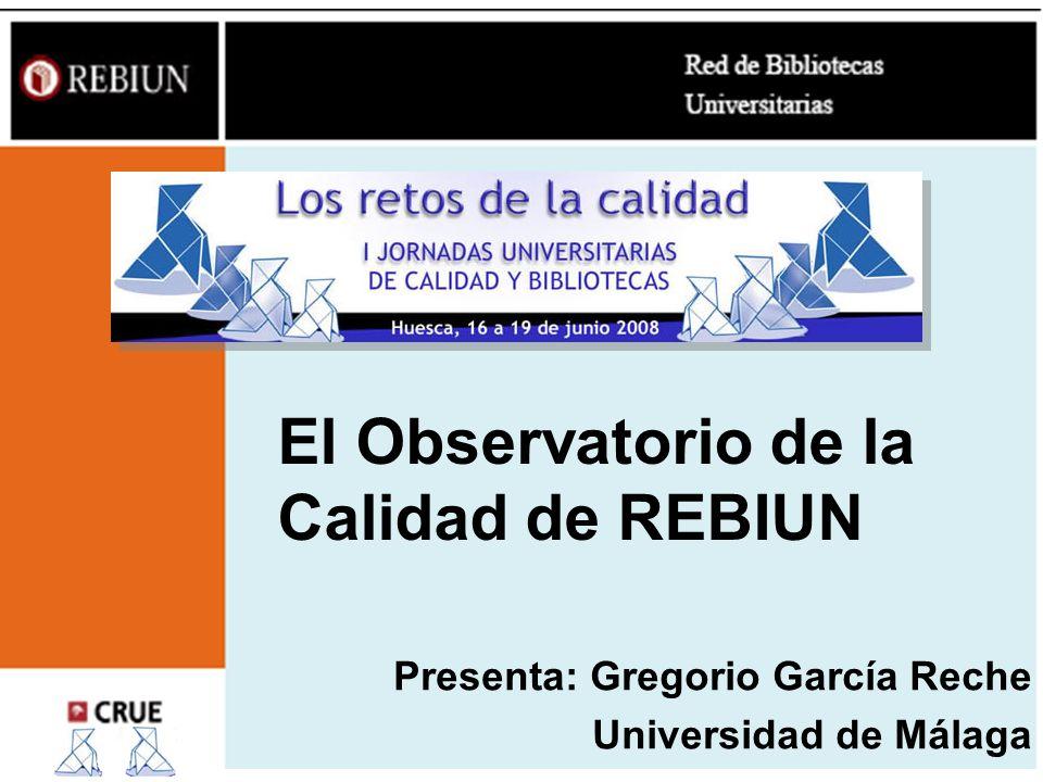 El Observatorio de la Calidad de REBIUN Presenta: Gregorio García Reche Universidad de Málaga