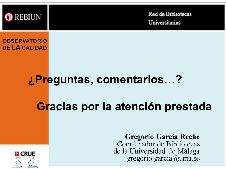 ¿Preguntas, comentarios…? Gracias por la atención prestada Gregorio García Reche Coordinador de Bibliotecas de la Universidad de Málaga gregorio.garci