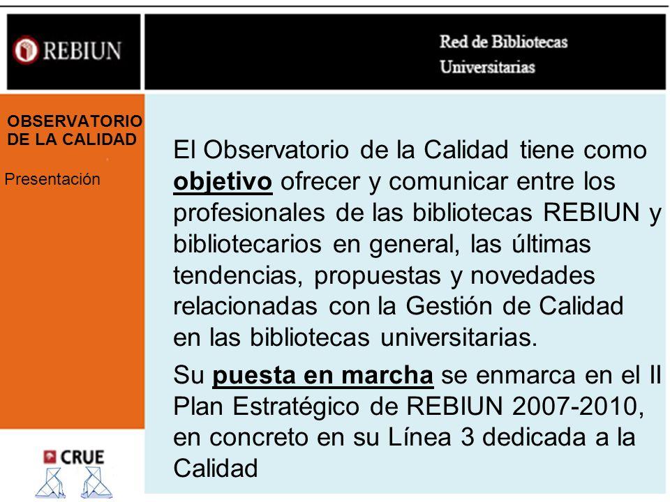 OBSERVATORIO DE LA CALIDAD El Observatorio de la Calidad tiene como objetivo ofrecer y comunicar entre los profesionales de las bibliotecas REBIUN y b