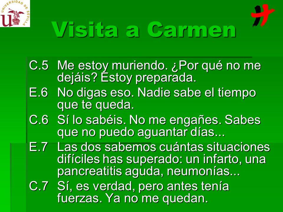Visita a Carmen C.5Me estoy muriendo. ¿Por qué no me dejáis? Estoy preparada. E.6No digas eso. Nadie sabe el tiempo que te queda. C.6Sí lo sabéis. No