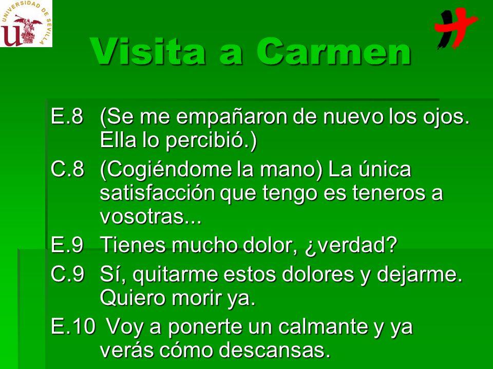 Visita a Carmen E.8(Se me empañaron de nuevo los ojos. Ella lo percibió.) C.8(Cogiéndome la mano) La única satisfacción que tengo es teneros a vosotra