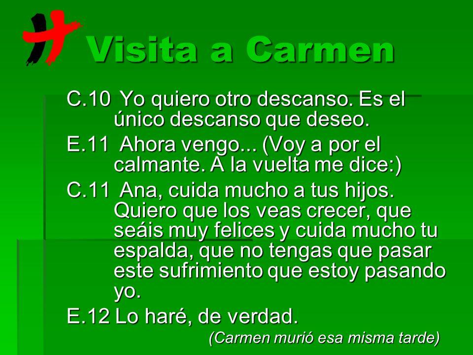 Visita a Carmen C.10 Yo quiero otro descanso. Es el único descanso que deseo. E.11 Ahora vengo... (Voy a por el calmante. A la vuelta me dice:) C.11 A