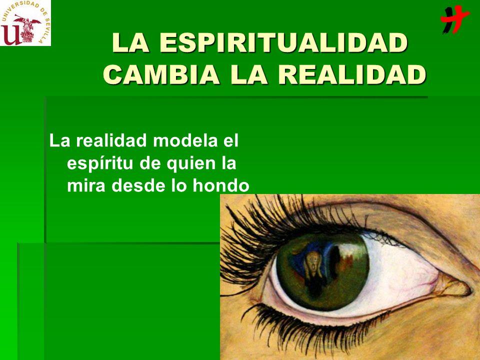 LA ESPIRITUALIDAD CAMBIA LA REALIDAD La realidad modela el espíritu de quien la mira desde lo hondo