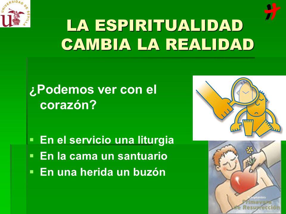 LA ESPIRITUALIDAD CAMBIA LA REALIDAD ¿Podemos ver con el corazón? En el servicio una liturgia En la cama un santuario En una herida un buzón