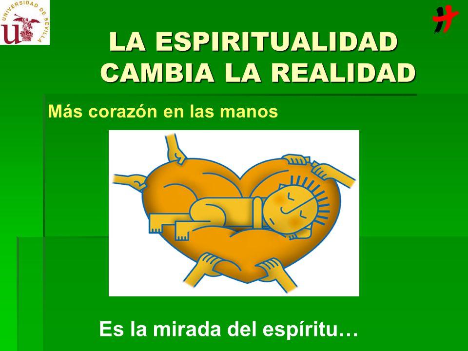 LA ESPIRITUALIDAD CAMBIA LA REALIDAD Más corazón en las manos Es la mirada del espíritu…