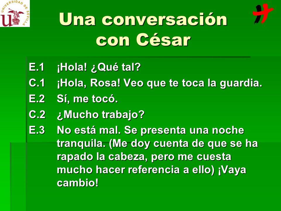 Una conversación con César E.1¡Hola! ¿Qué tal? C.1¡Hola, Rosa! Veo que te toca la guardia. E.2Sí, me tocó. C.2¿Mucho trabajo? E.3No está mal. Se prese