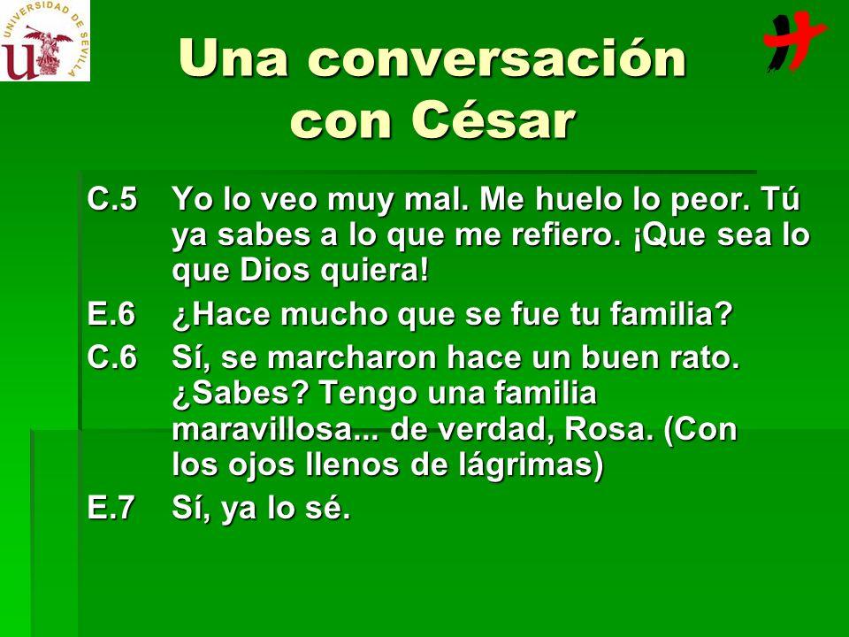 Una conversación con César C.5Yo lo veo muy mal. Me huelo lo peor. Tú ya sabes a lo que me refiero. ¡Que sea lo que Dios quiera! E.6¿Hace mucho que se