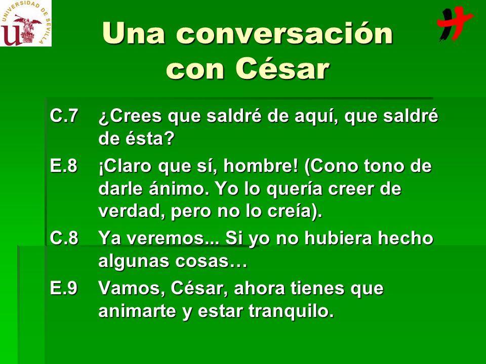 Una conversación con César C.7¿Crees que saldré de aquí, que saldré de ésta? E.8¡Claro que sí, hombre! (Cono tono de darle ánimo. Yo lo quería creer d