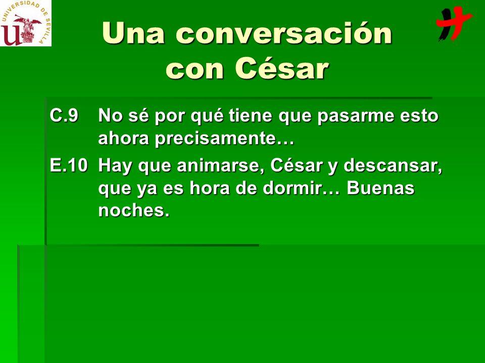 Una conversación con César C.9No sé por qué tiene que pasarme esto ahora precisamente… E.10Hay que animarse, César y descansar, que ya es hora de dorm