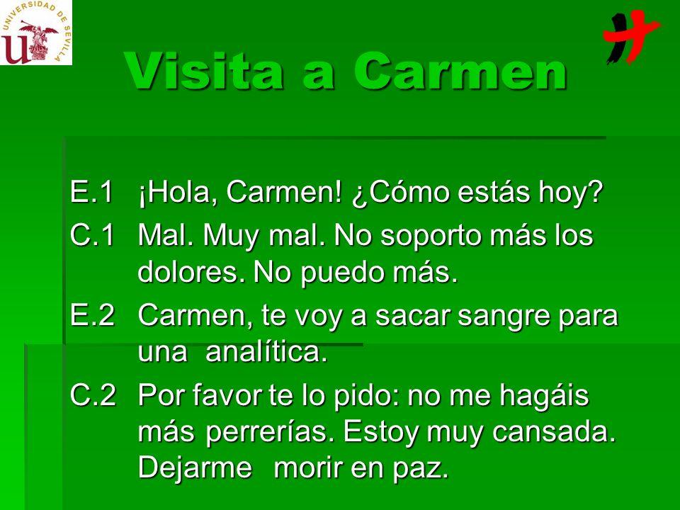 Visita a Carmen E.1¡Hola, Carmen! ¿Cómo estás hoy? C.1Mal. Muy mal. No soporto más los dolores. No puedo más. E.2Carmen, te voy a sacar sangre para un