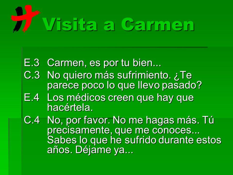 Visita a Carmen E.3Carmen, es por tu bien... C.3No quiero más sufrimiento. ¿Te parece poco lo que llevo pasado? E.4Los médicos creen que hay que hacér