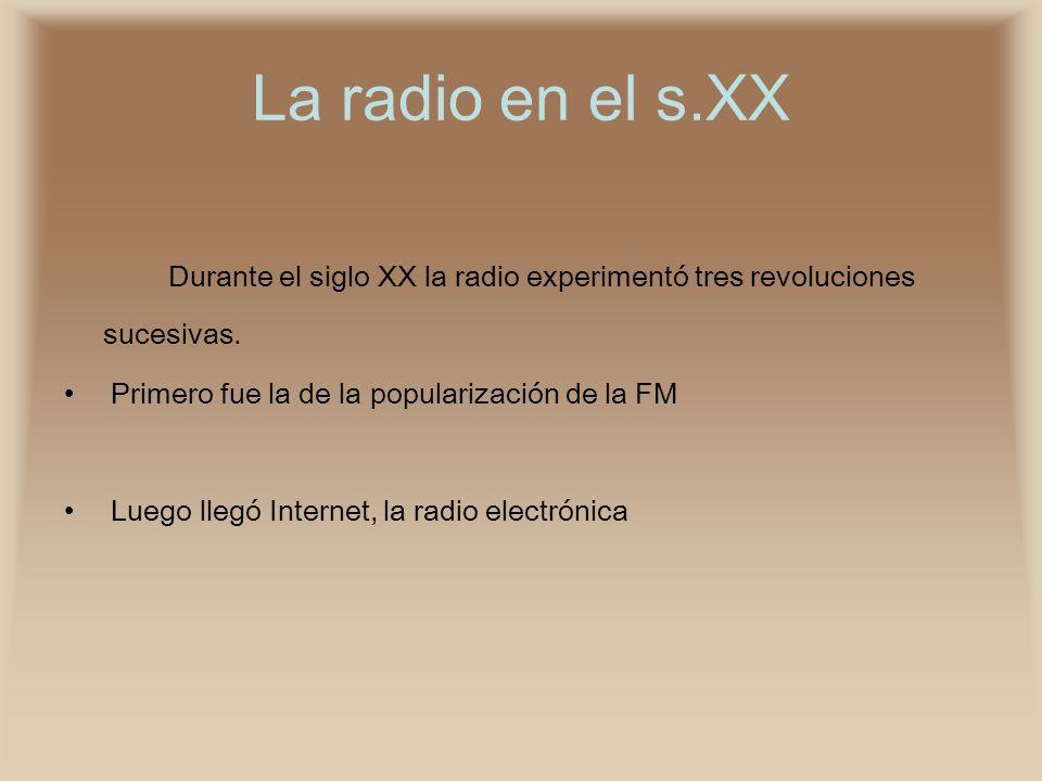 La radio en el s.XX Durante el siglo XX la radio experimentó tres revoluciones sucesivas. Primero fue la de la popularización de la FM Luego llegó Int