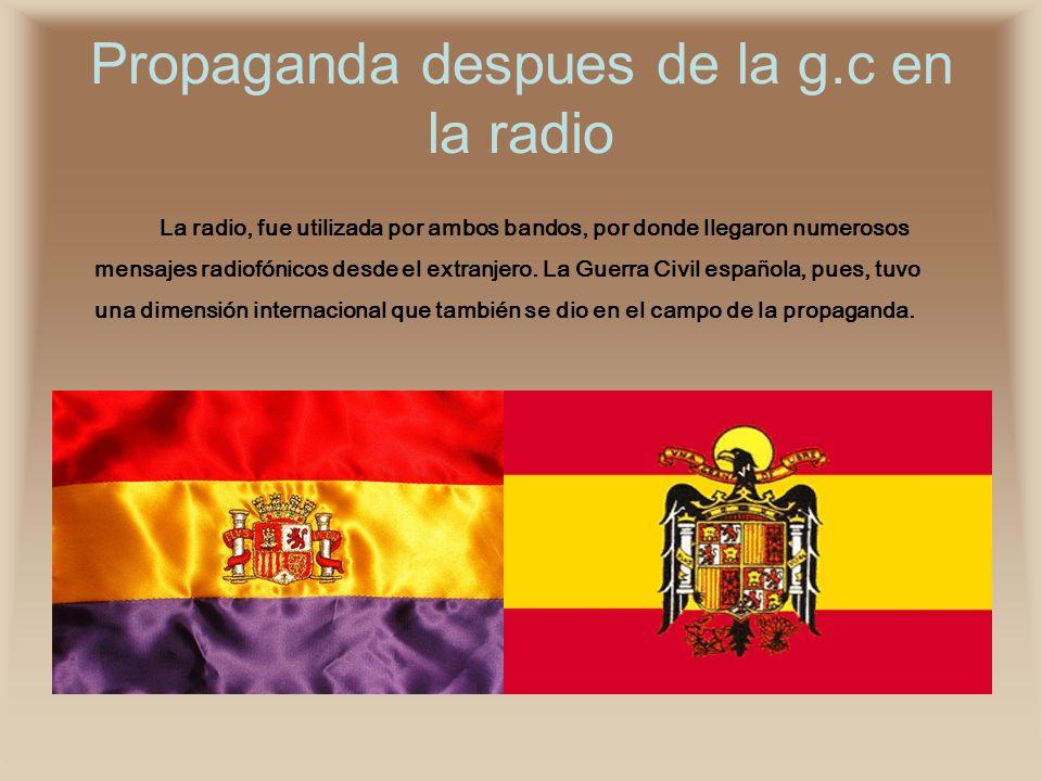 Propaganda despues de la g.c en la radio La radio, fue utilizada por ambos bandos, por donde llegaron numerosos mensajes radiofónicos desde el extranj