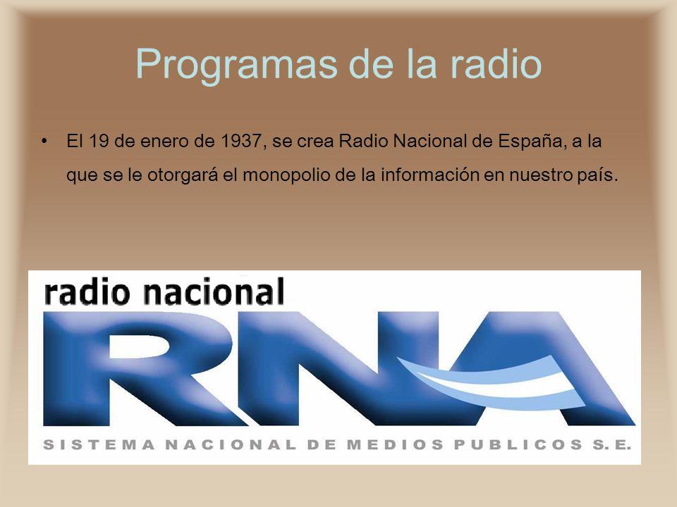 Programas de la radio El 19 de enero de 1937, se crea Radio Nacional de España, a la que se le otorgará el monopolio de la información en nuestro país