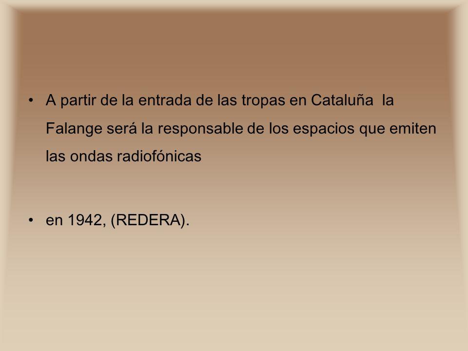 A partir de la entrada de las tropas en Cataluña la Falange será la responsable de los espacios que emiten las ondas radiofónicas en 1942, (REDERA).