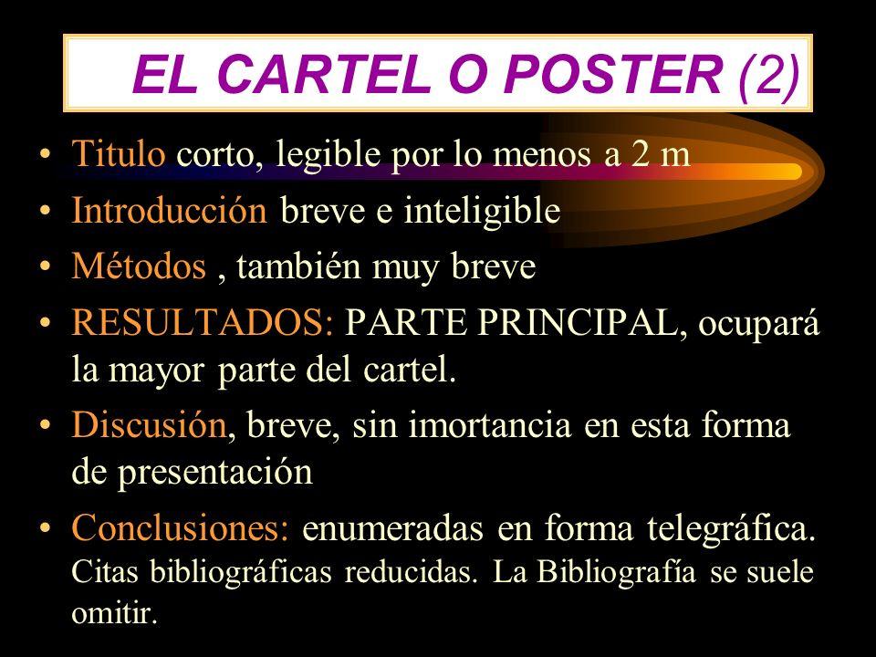 EL CARTEL O POSTER (2) Titulo corto, legible por lo menos a 2 m Introducción breve e inteligible Métodos, también muy breve RESULTADOS: PARTE PRINCIPA