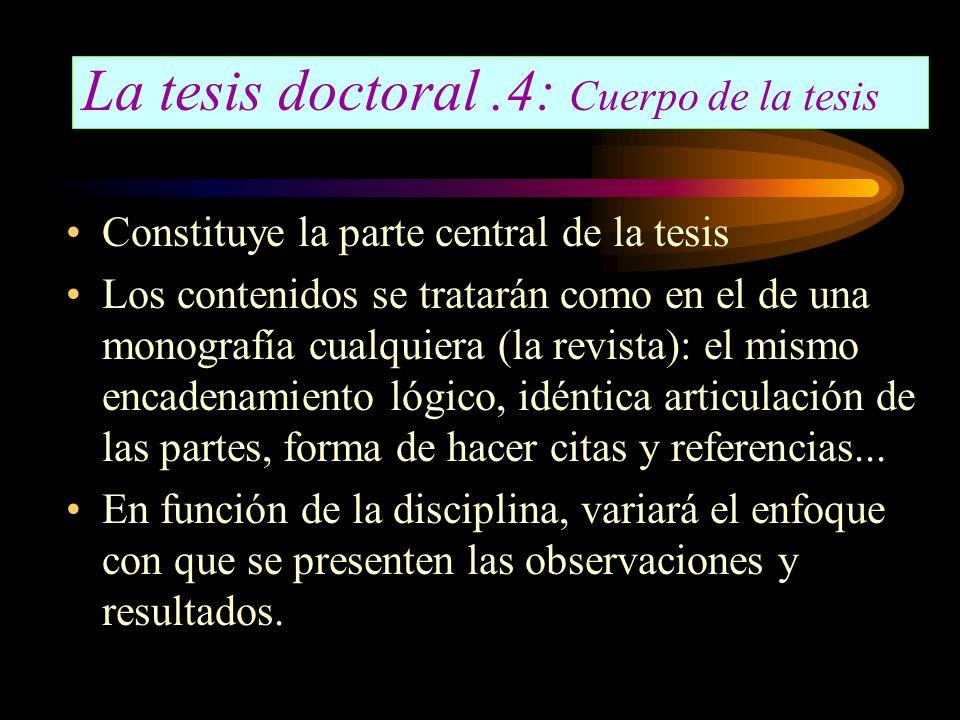 La tesis doctoral.4: Cuerpo de la tesis Constituye la parte central de la tesis Los contenidos se tratarán como en el de una monografía cualquiera (la