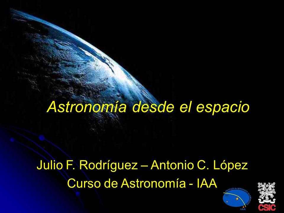 Astronomía desde el espacio Julio F. Rodríguez – Antonio C. López Curso de Astronomía - IAA